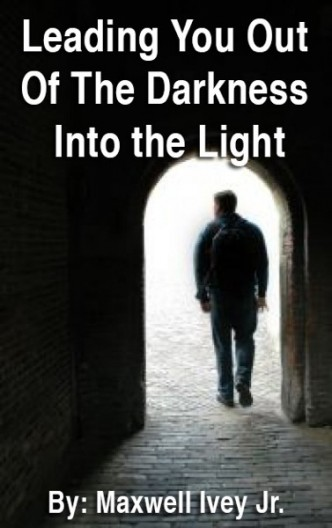 Leading You Out Of The Darkness into the Light By Maxwell Ivey