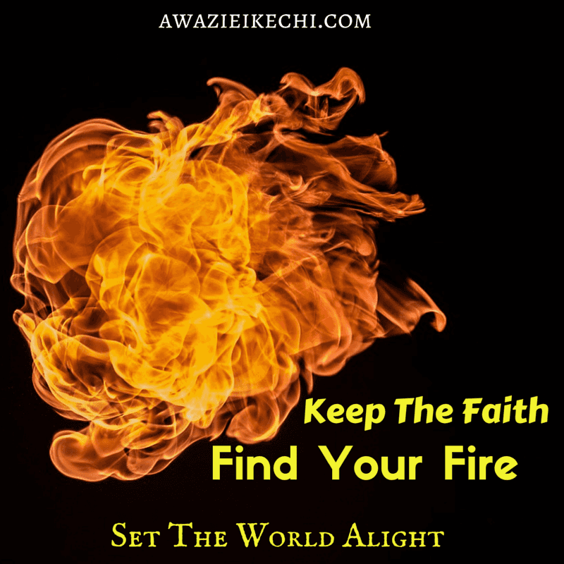 Keep The Faith, Find Your Fire and Set The World Alight