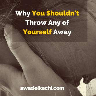 Why You Shouldn't Throw Any of Yourself Away
