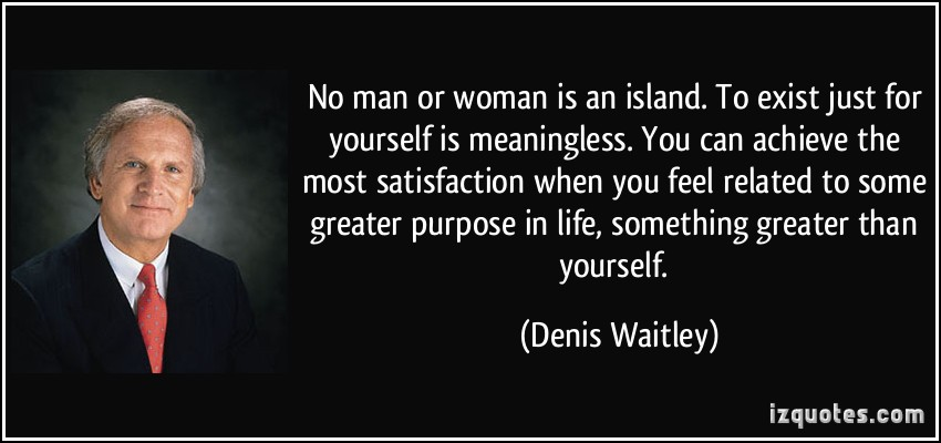 quote-no-man-or-woman-is-an-island-to-exist-just-for-yourself-is-meaningless-you-can-achieve-the-most-denis-waitley-191728