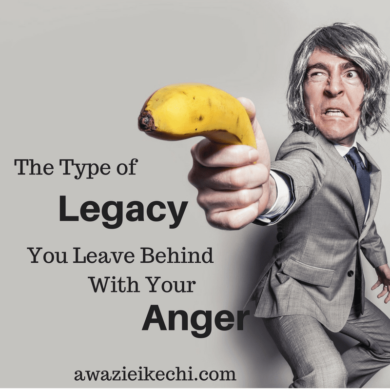The Types of Legacy You Leave Behind With Your Anger