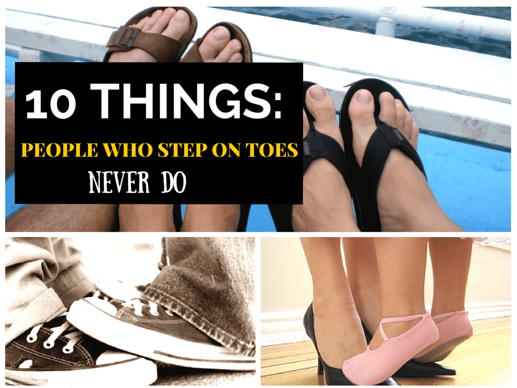 10 Things People Who Step On Toes Never Do