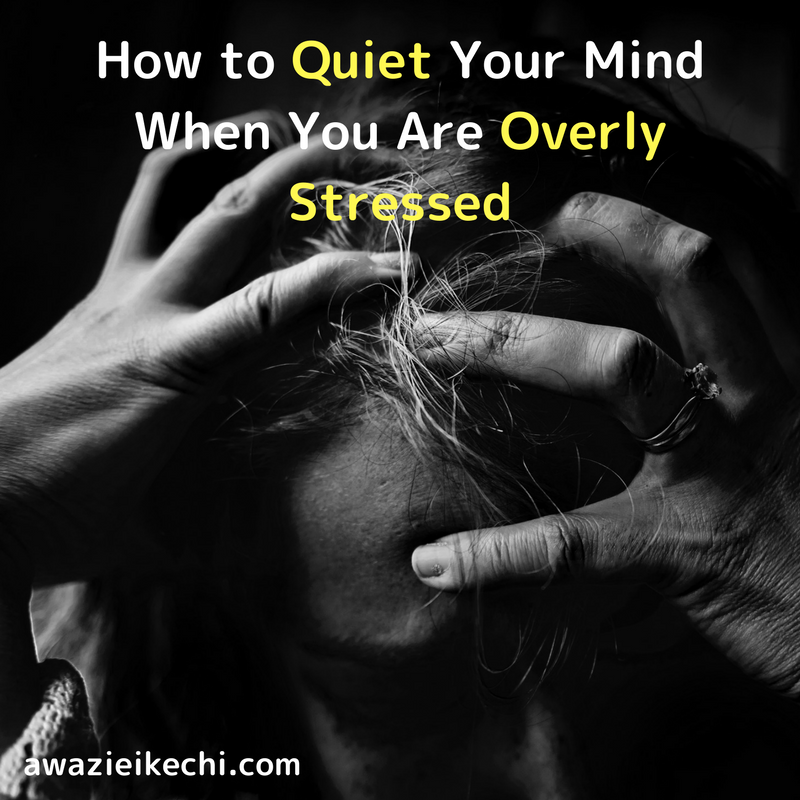 5 Ways To Quiet Your Mind When You Are Overly Stressed