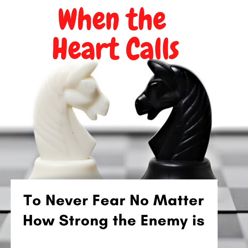 When The Heart Calls to Never Fear No Matter How Strong the Enemy is