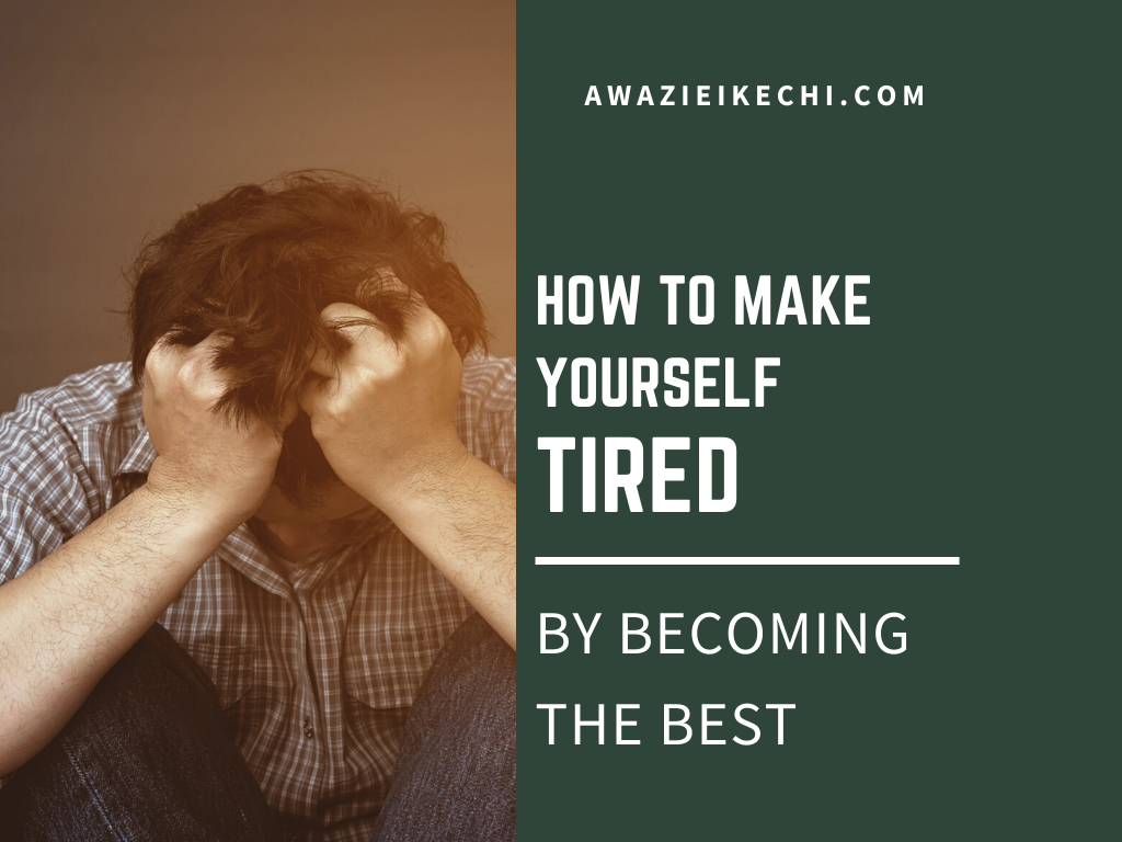 How To Make Yourself Tired By Becoming The Best